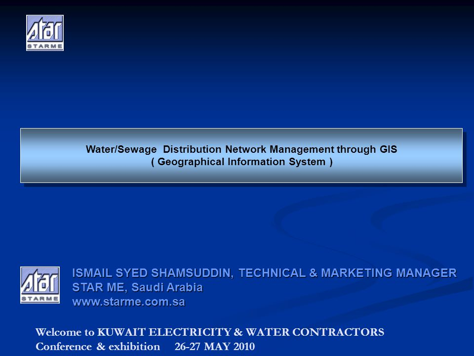 Welcome to KUWAIT ELECTRICITY & WATER CONTRACTORS Conference & exhibition 26-27 MAY 2010 Water/Sewage Distribution Network Management through GIS ( Geographical Information System ) Water/Sewage Distribution Network Management through GIS ( Geographical Information System ) ISMAIL SYED SHAMSUDDIN, TECHNICAL & MARKETING MANAGER STAR ME, Saudi Arabia www.starme.com.sa