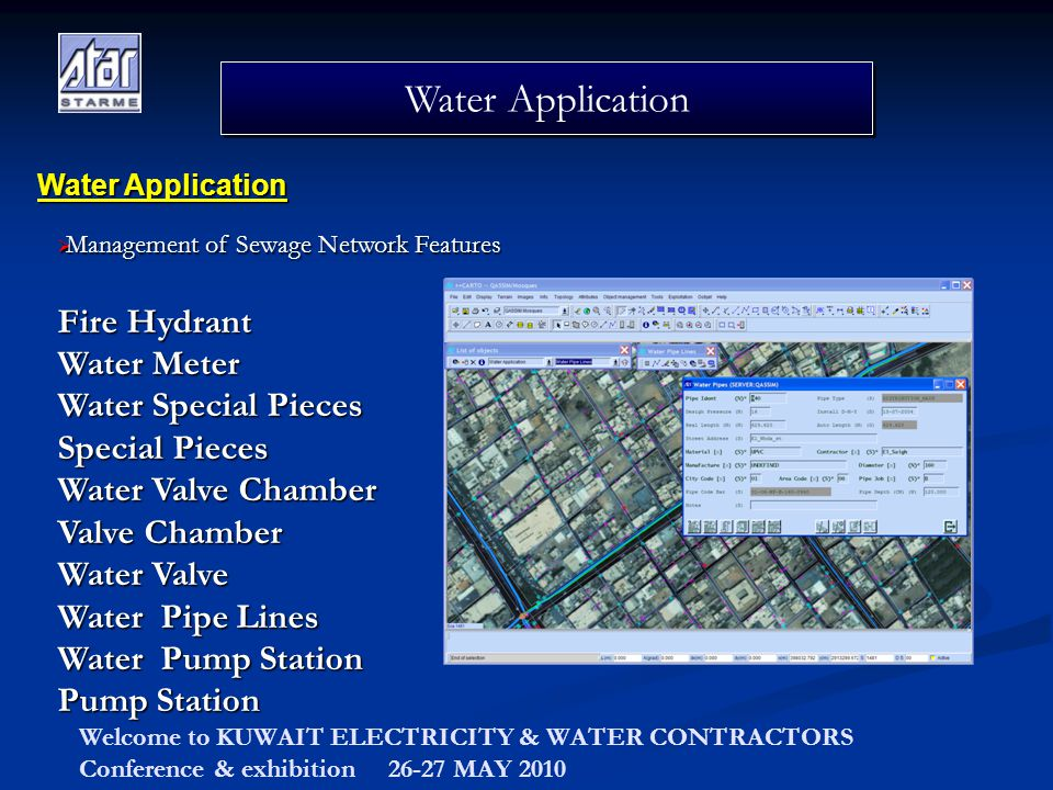 Welcome to KUWAIT ELECTRICITY & WATER CONTRACTORS Conference & exhibition 26-27 MAY 2010 Water Application Fire Hydrant Water Meter Water Special Pieces Special Pieces Water Valve Chamber Valve Chamber Water Valve Water Pipe Lines Water Pump Station Pump Station Water Application Management of Sewage Network Features Management of Sewage Network Features