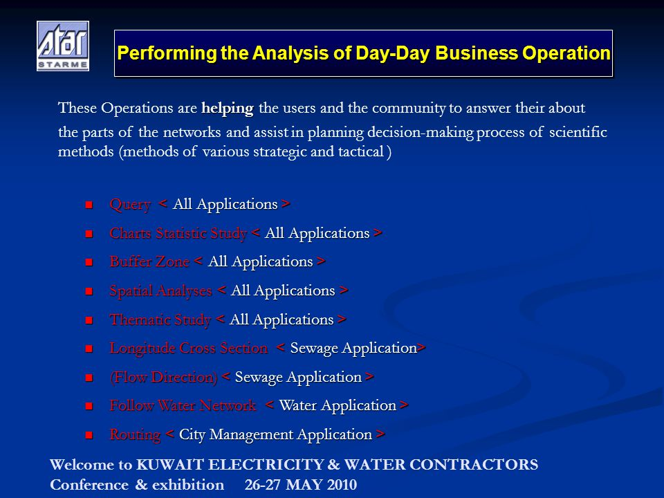 Welcome to KUWAIT ELECTRICITY & WATER CONTRACTORS Conference & exhibition 26-27 MAY 2010 Performing the Analysis of Day-Day Business Operation Query > All Applications All Applications < Charts Statistic Study > All Applications All Applications < Buffer Zone > All Applications All Applications < Spatial Analyses > All Applications All Applications < Thematic Study > All Applications All Applications < Longitude Cross Section > Sewage Application Sewage Application< (Flow Direction) >Sewage Application Sewage Application < Follow Water Network >Water Application Water Application < Routing >City Management Application City Management Application < helping These Operations are helping the users and the community to answer their about the parts of the networks and assist in planning decision-making process of scientific methods (methods of various strategic and tactical )