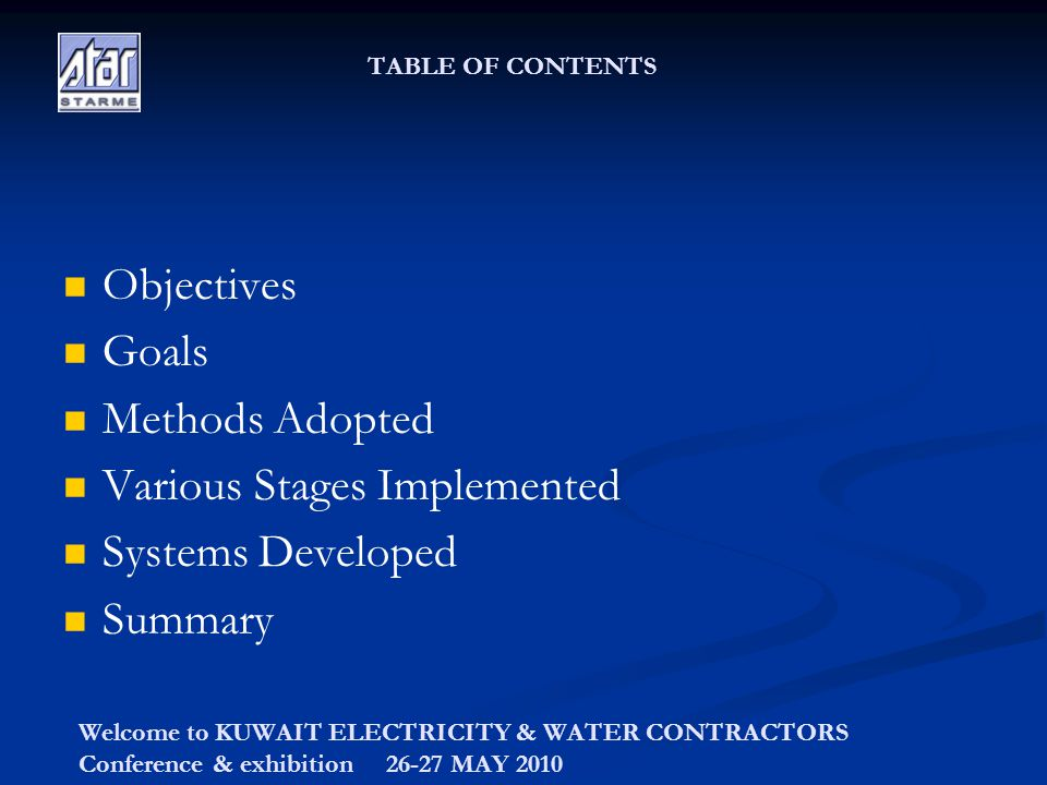 Welcome to KUWAIT ELECTRICITY & WATER CONTRACTORS Conference & exhibition 26-27 MAY 2010 TABLE OF CONTENTS Objectives Goals Methods Adopted Various Stages Implemented Systems Developed Summary