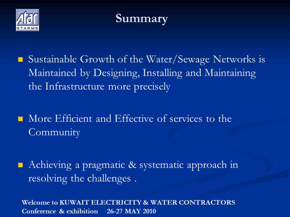 Welcome to KUWAIT ELECTRICITY & WATER CONTRACTORS Conference & exhibition 26-27 MAY 2010 Summary Sustainable Growth of the Water/Sewage Networks is Maintained by Designing, Installing and Maintaining the Infrastructure more precisely More Efficient and Effective of services to the Community Achieving a pragmatic & systematic approach in resolving the challenges.