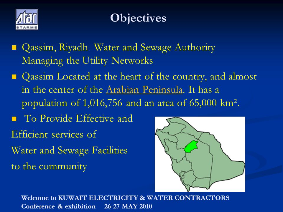 Welcome to KUWAIT ELECTRICITY & WATER CONTRACTORS Conference & exhibition 26-27 MAY 2010 Objectives Qassim, Riyadh Water and Sewage Authority Managing the Utility Networks Qassim Located at the heart of the country, and almost in the center of the Arabian Peninsula.