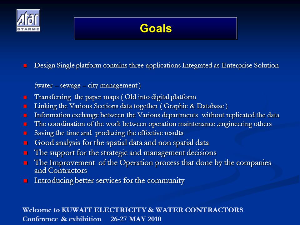 Welcome to KUWAIT ELECTRICITY & WATER CONTRACTORS Conference & exhibition 26-27 MAY 2010 Design Single platform contains three applications Integrated as Enterprise Solution Design Single platform contains three applications Integrated as Enterprise Solution (water – sewage – city management ) (water – sewage – city management ) Transferring the paper maps ( Old into digital platform Transferring the paper maps ( Old into digital platform Linking the Various Sections data together ( Graphic & Database ) Linking the Various Sections data together ( Graphic & Database ) Information exchange between the Various departments without replicated the data Information exchange between the Various departments without replicated the data The coordination of the work between operation maintenance,engineering others The coordination of the work between operation maintenance,engineering others Saving the time and producing the effective results Saving the time and producing the effective results Good analysis for the spatial data and non spatial data Good analysis for the spatial data and non spatial data The support for the strategic and management decisions The support for the strategic and management decisions The Improvement of the Operation process that done by the companies and Contractors The Improvement of the Operation process that done by the companies and Contractors Introducing better services for the community Introducing better services for the community GoalsGoals