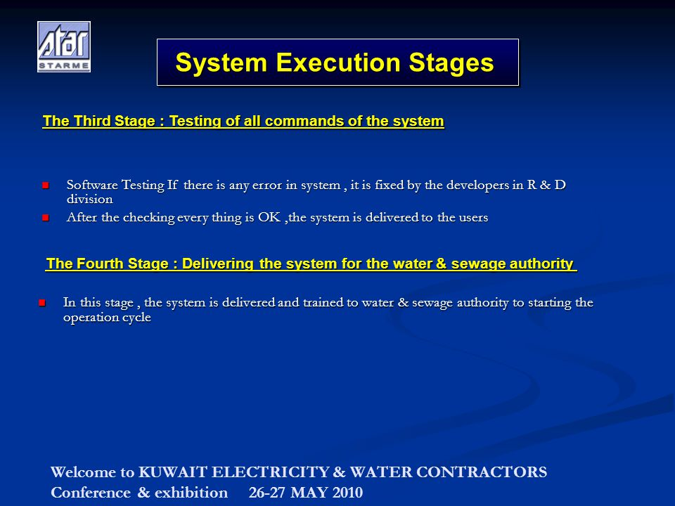 Welcome to KUWAIT ELECTRICITY & WATER CONTRACTORS Conference & exhibition 26-27 MAY 2010 System Execution Stages Software Testing If there is any error in system, it is fixed by the developers in R & D division Software Testing If there is any error in system, it is fixed by the developers in R & D division After the checking every thing is OK,the system is delivered to the users After the checking every thing is OK,the system is delivered to the users The Third Stage : Testing of all commands of the system In this stage, the system is delivered and trained to water & sewage authority to starting the operation cycle In this stage, the system is delivered and trained to water & sewage authority to starting the operation cycle The Fourth Stage : Delivering the system for the water & sewage authority