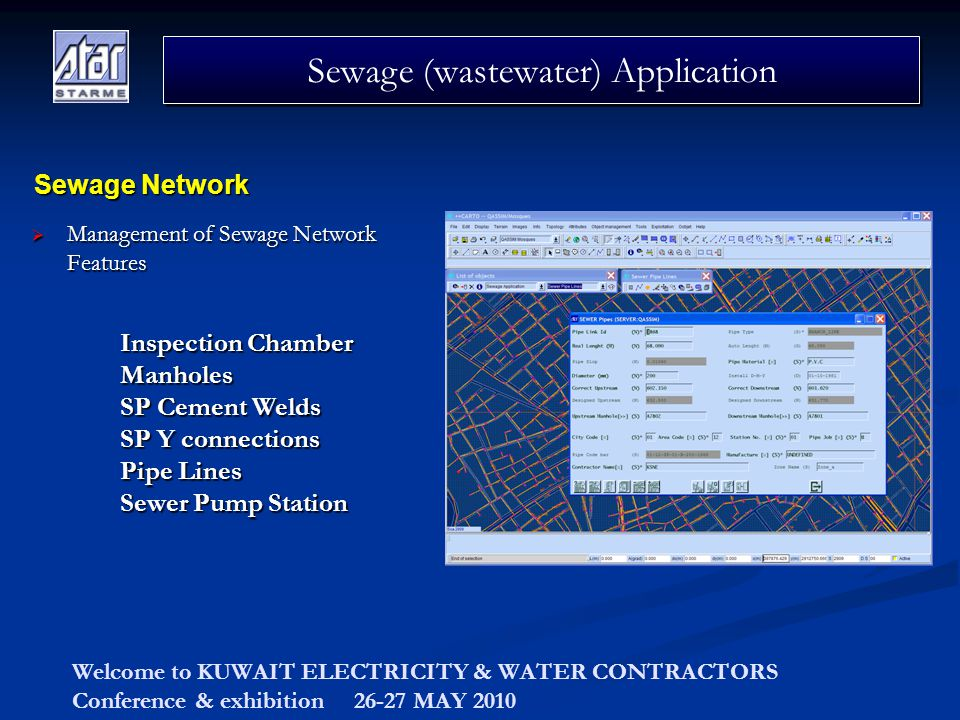 Welcome to KUWAIT ELECTRICITY & WATER CONTRACTORS Conference & exhibition 26-27 MAY 2010 Management of Sewage Network Features Management of Sewage Network Features Sewage (wastewater) Application Sewage Network Inspection Chamber Manholes SP Cement Welds SP Y connections Pipe Lines Sewer Pump Station