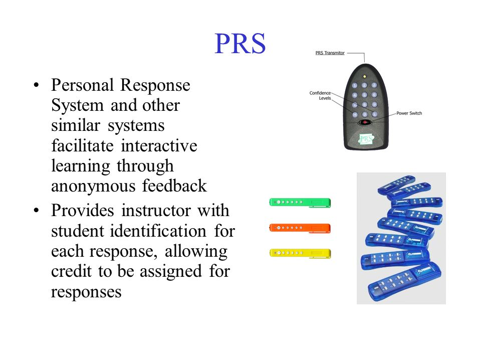 PRS Personal Response System and other similar systems facilitate interactive learning through anonymous feedback Provides instructor with student identification for each response, allowing credit to be assigned for responses