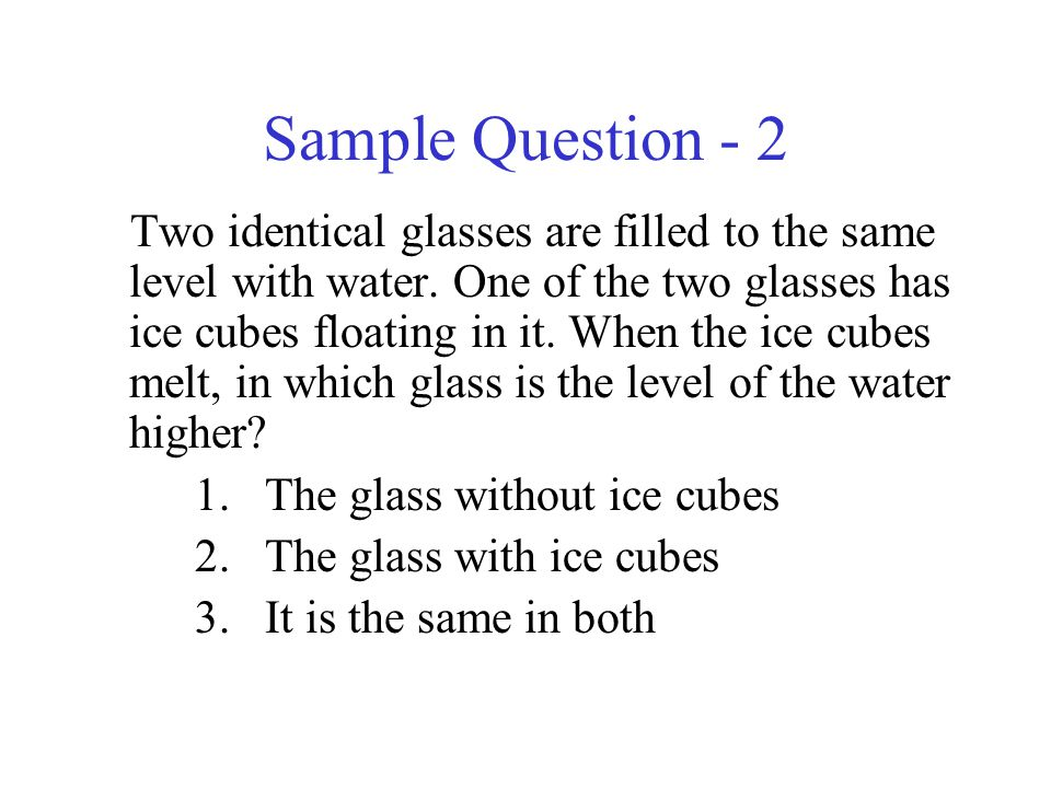 Sample Question - 2 Two identical glasses are filled to the same level with water.