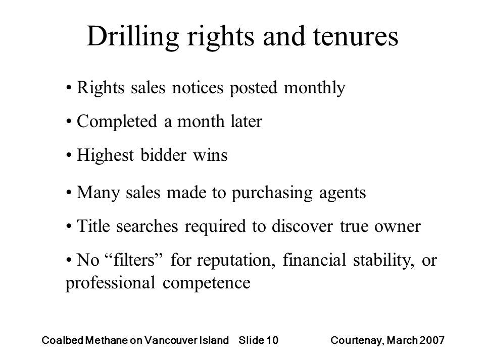 Slide 10Coalbed Methane on Vancouver Island Courtenay, March 2007 Drilling rights and tenures Rights sales notices posted monthly Completed a month later Highest bidder wins Many sales made to purchasing agents Title searches required to discover true owner No filters for reputation, financial stability, or professional competence
