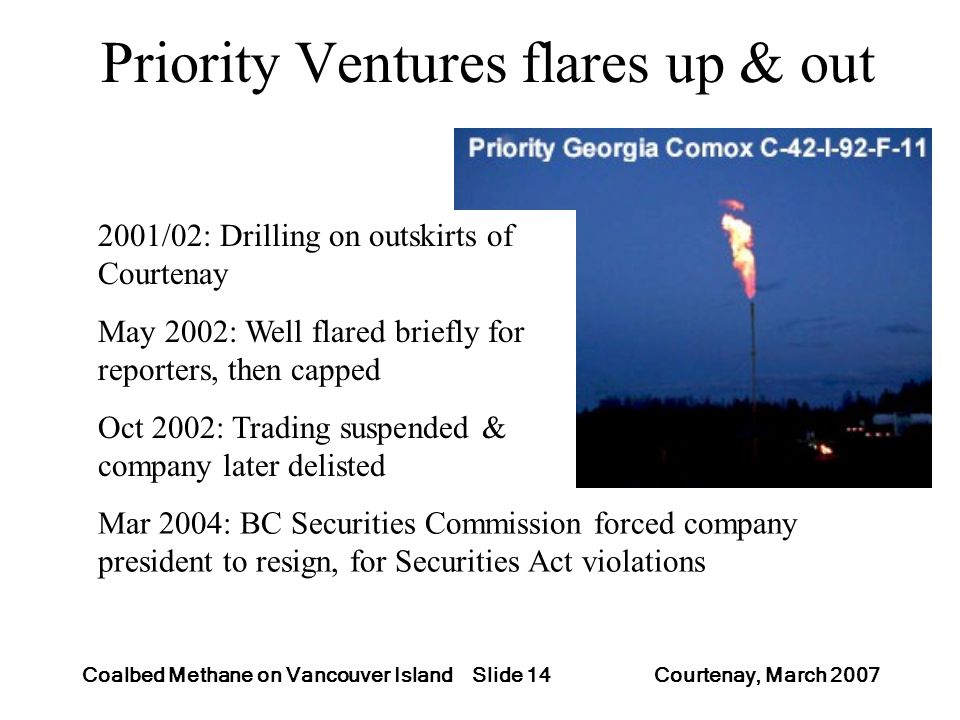 Slide 14Coalbed Methane on Vancouver Island Courtenay, March 2007 Priority Ventures flares up & out 2001/02: Drilling on outskirts of Courtenay May 2002: Well flared briefly for reporters, then capped Oct 2002: Trading suspended & company later delisted Mar 2004: BC Securities Commission forced company president to resign, for Securities Act violations