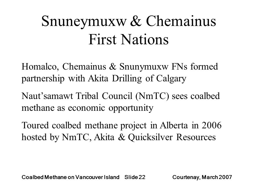 Slide 22Coalbed Methane on Vancouver Island Courtenay, March 2007 Snuneymuxw & Chemainus First Nations Homalco, Chemainus & Snunymuxw FNs formed partnership with Akita Drilling of Calgary Nautsamawt Tribal Council (NmTC) sees coalbed methane as economic opportunity Toured coalbed methane project in Alberta in 2006 hosted by NmTC, Akita & Quicksilver Resources