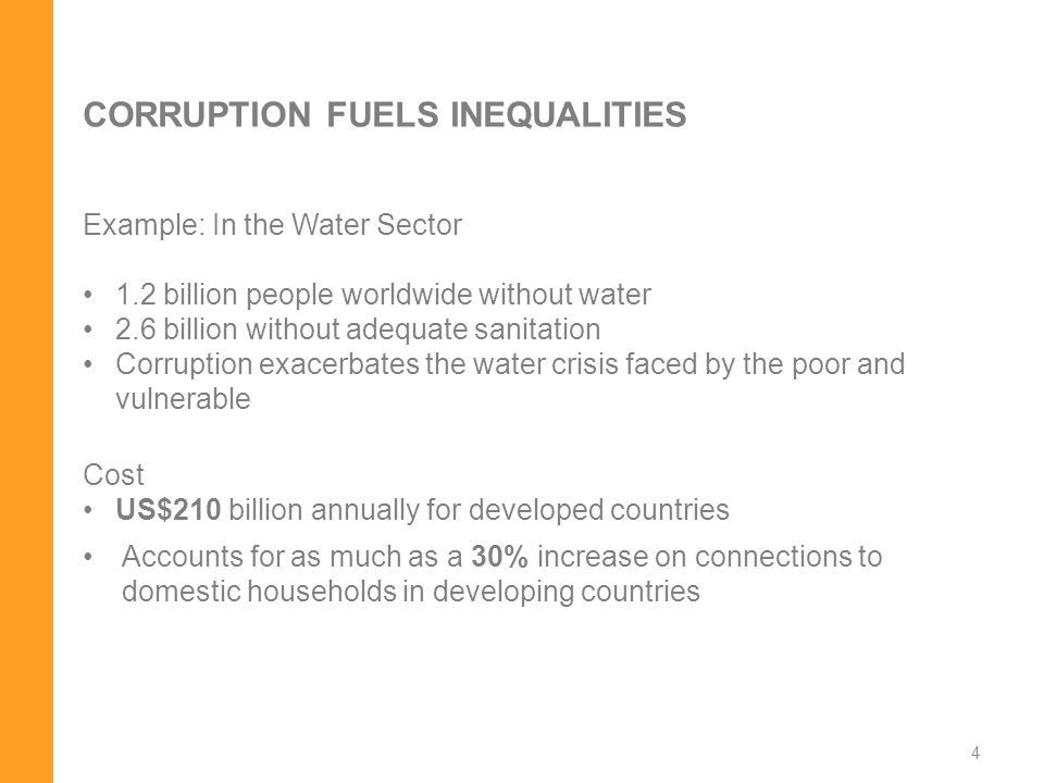 CORRUPTION FUELS INEQUALITIES Example: In the Water Sector 1.2 billion people worldwide without water 2.6 billion without adequate sanitation Corruption exacerbates the water crisis faced by the poor and vulnerable Cost US$210 billion annually for developed countries Accounts for as much as a 30% increase on connections to domestic households in developing countries 4
