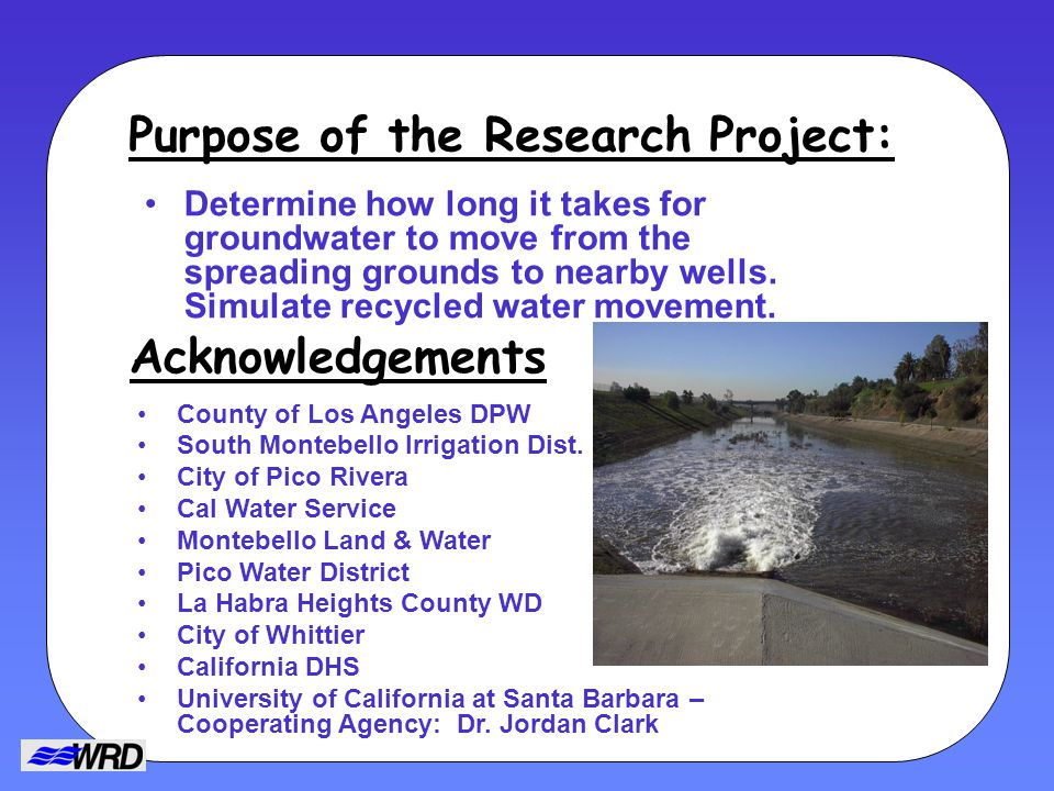 Purpose of the Research Project: Determine how long it takes for groundwater to move from the spreading grounds to nearby wells.