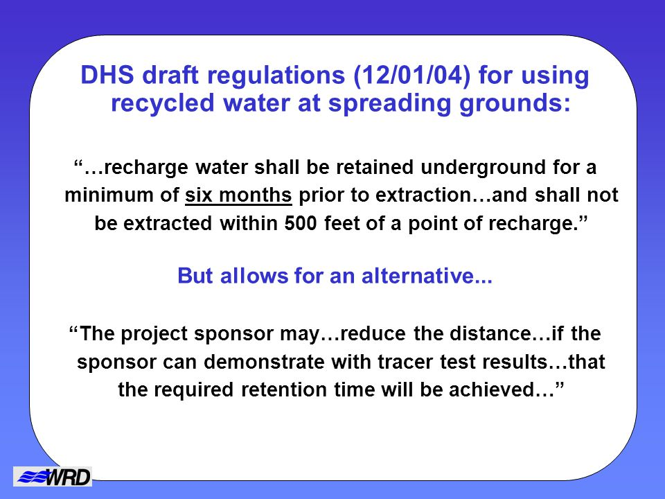 DHS draft regulations (12/01/04) for using recycled water at spreading grounds: …recharge water shall be retained underground for a minimum of six months prior to extraction…and shall not be extracted within 500 feet of a point of recharge.