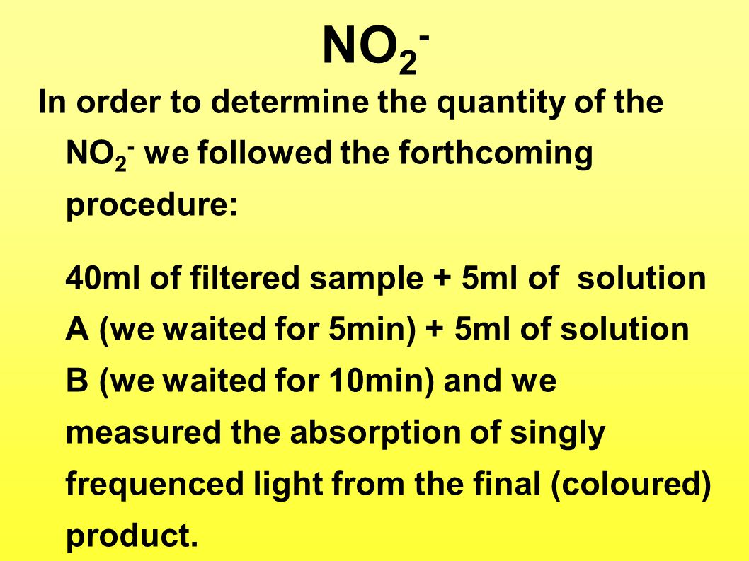 NO 2 - In order to determine the quantity of the NO 2 - we followed the forthcoming procedure: 40ml of filtered sample + 5ml of solution A (we waited for 5min) + 5ml of solution B (we waited for 10min) and we measured the absorption of singly frequenced light from the final (coloured) product.