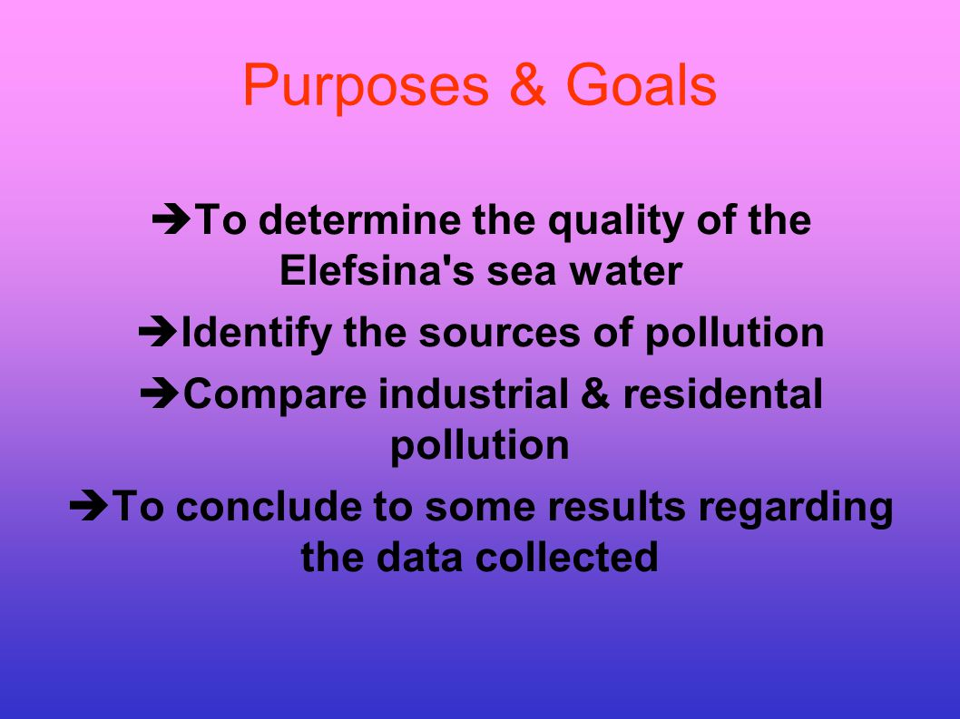 Purposes & Goals To determine the quality of the Elefsina s sea water Identify the sources of pollution Compare industrial & residental pollution To conclude to some results regarding the data collected