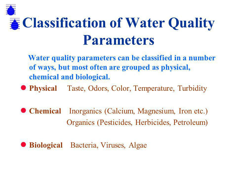 Classification of Water Quality Parameters Water quality parameters can be classified in a number of ways, but most often are grouped as physical, chemical and biological.