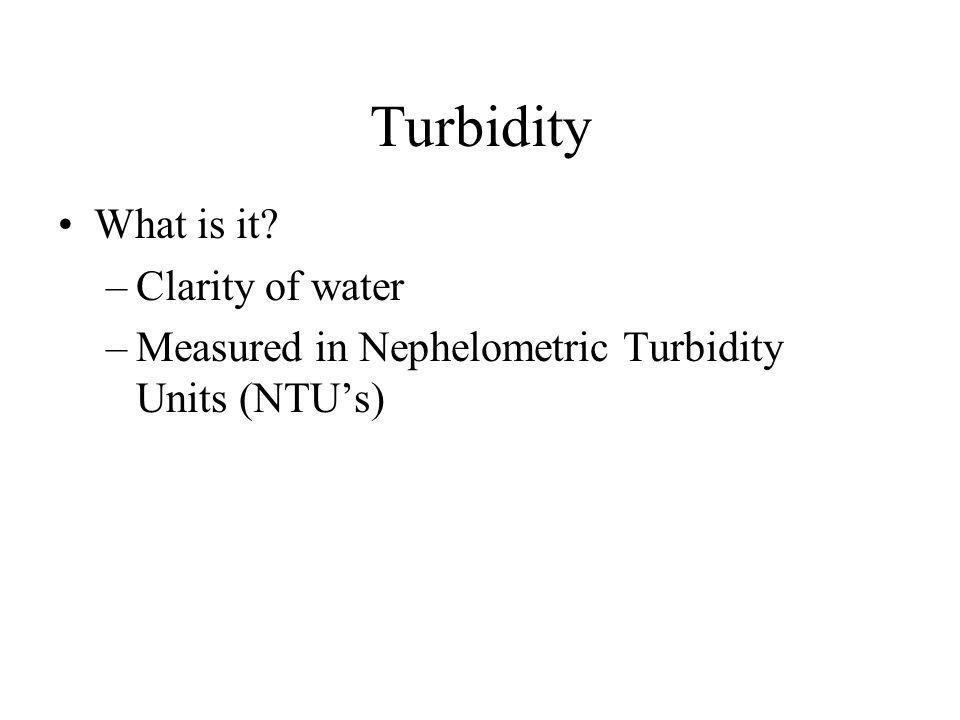 Turbidity What is it –Clarity of water –Measured in Nephelometric Turbidity Units (NTUs)