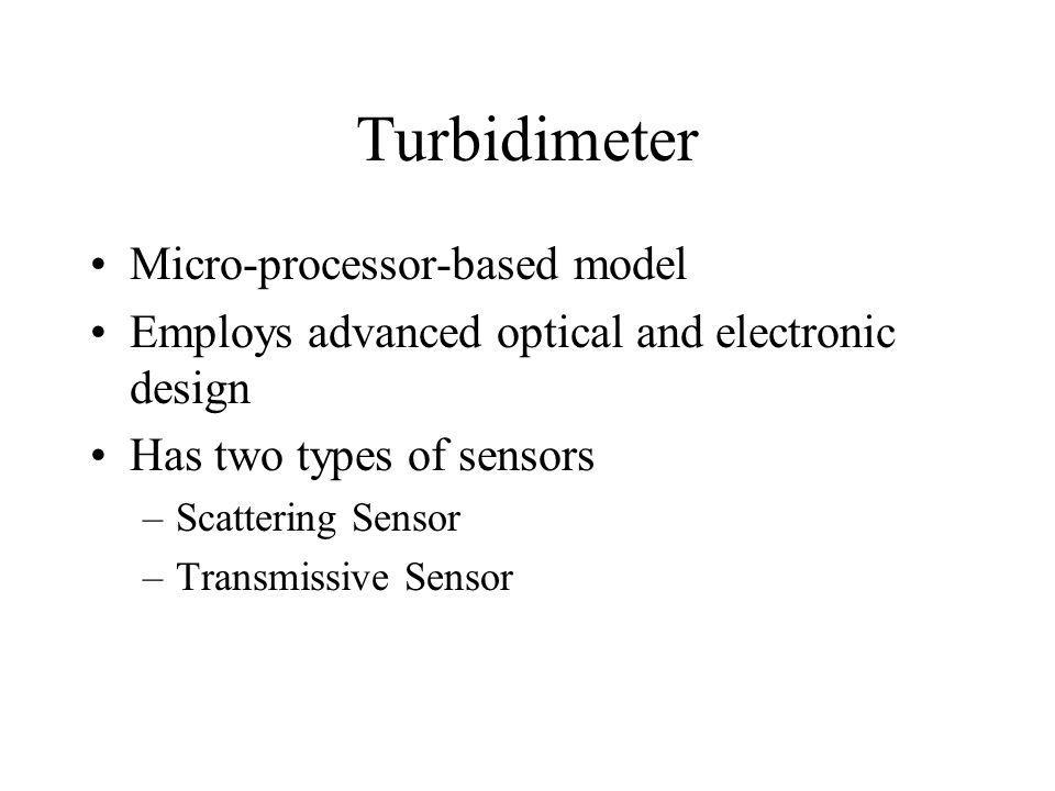 Turbidimeter Micro-processor-based model Employs advanced optical and electronic design Has two types of sensors –Scattering Sensor –Transmissive Sensor
