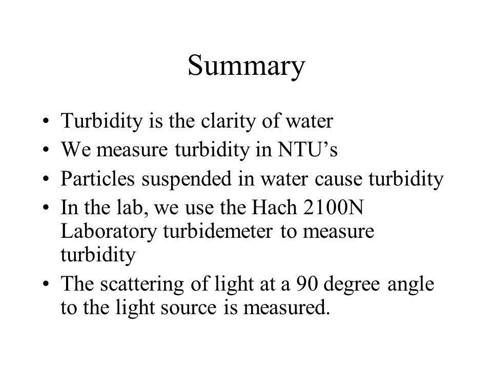 Summary Turbidity is the clarity of water We measure turbidity in NTUs Particles suspended in water cause turbidity In the lab, we use the Hach 2100N Laboratory turbidemeter to measure turbidity The scattering of light at a 90 degree angle to the light source is measured.