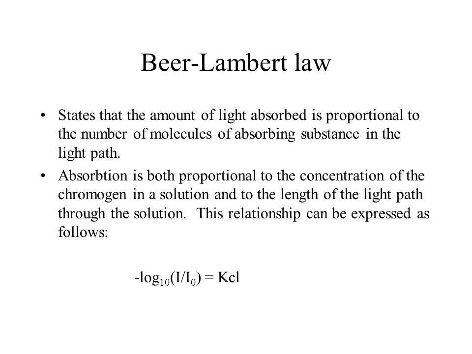 Beer-Lambert law States that the amount of light absorbed is proportional to the number of molecules of absorbing substance in the light path.