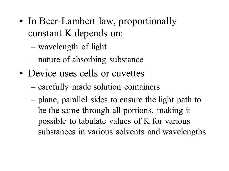 In Beer-Lambert law, proportionally constant K depends on: –wavelength of light –nature of absorbing substance Device uses cells or cuvettes –carefully made solution containers –plane, parallel sides to ensure the light path to be the same through all portions, making it possible to tabulate values of K for various substances in various solvents and wavelengths