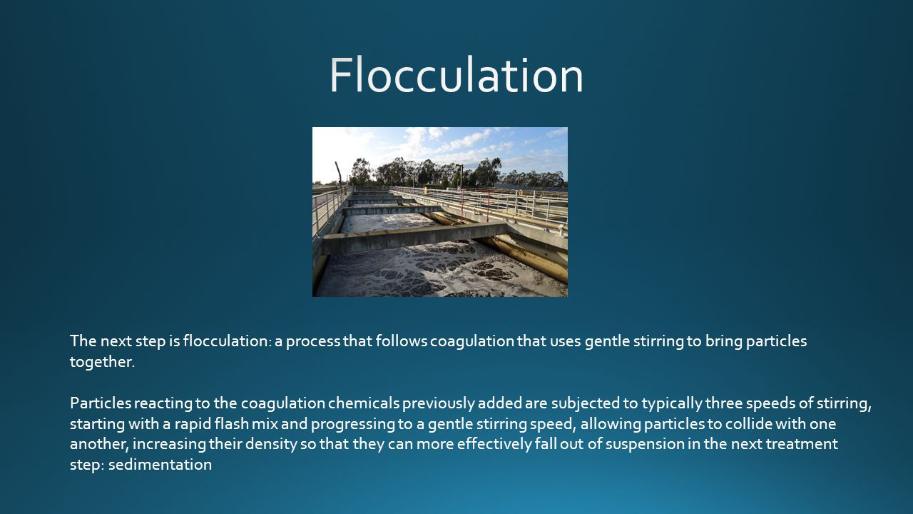 The next step is flocculation: a process that follows coagulation that uses gentle stirring to bring particles together.