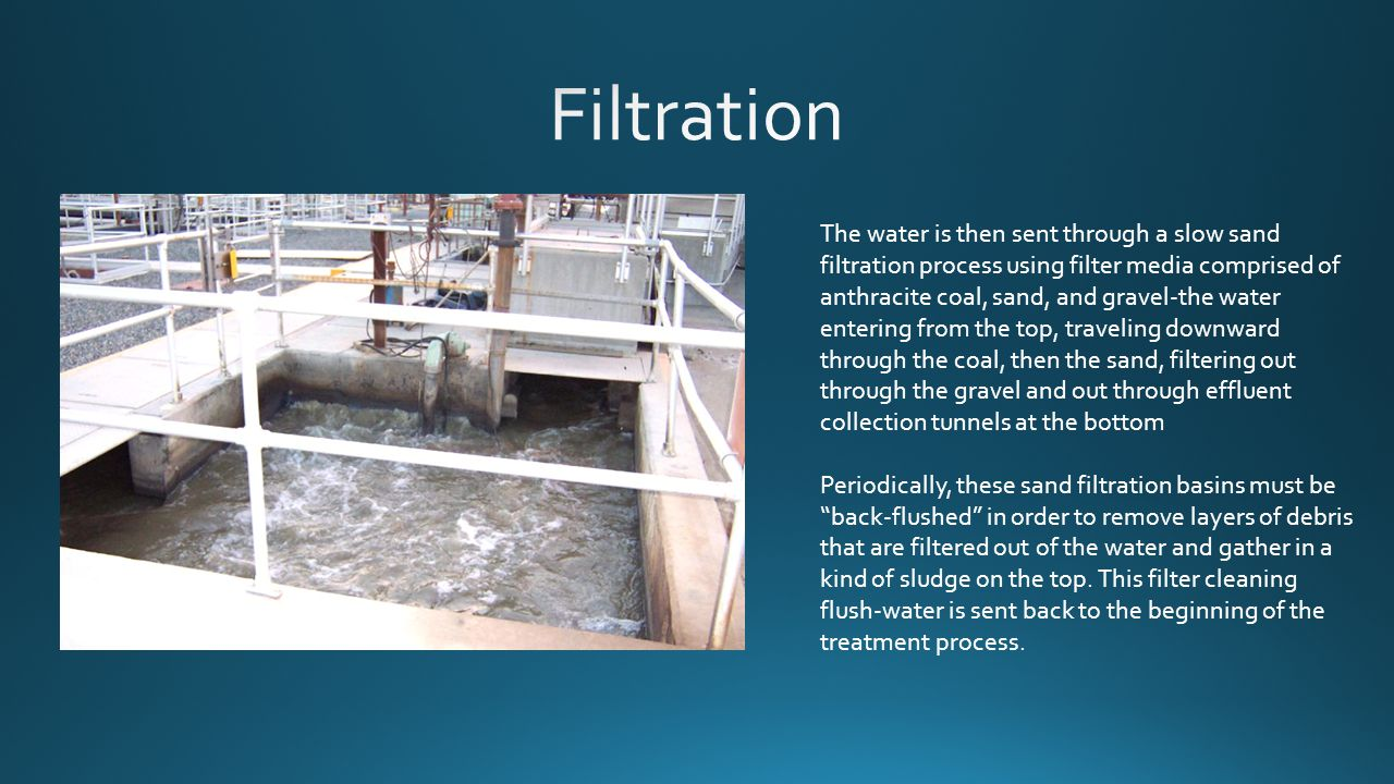 The water is then sent through a slow sand filtration process using filter media comprised of anthracite coal, sand, and gravel-the water entering from the top, traveling downward through the coal, then the sand, filtering out through the gravel and out through effluent collection tunnels at the bottom Periodically, these sand filtration basins must be back-flushed in order to remove layers of debris that are filtered out of the water and gather in a kind of sludge on the top.