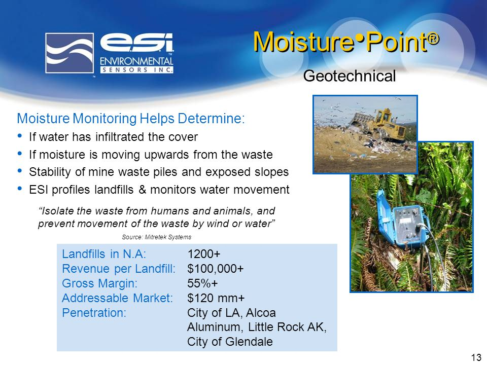 13 Moisture Monitoring Helps Determine: If water has infiltrated the cover If moisture is moving upwards from the waste Stability of mine waste piles and exposed slopes ESI profiles landfills & monitors water movement Geotechnical Isolate the waste from humans and animals, and prevent movement of the waste by wind or water Source: Mitretek Systems Moisture Point ® Landfills in N.A:1200+ Revenue per Landfill:$100,000+ Gross Margin:55%+ Addressable Market:$120 mm+ Penetration:City of LA, Alcoa Aluminum, Little Rock AK, City of Glendale