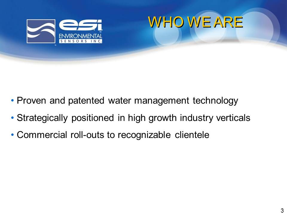 3 Proven and patented water management technology Strategically positioned in high growth industry verticals Commercial roll-outs to recognizable clientele WHO WE ARE