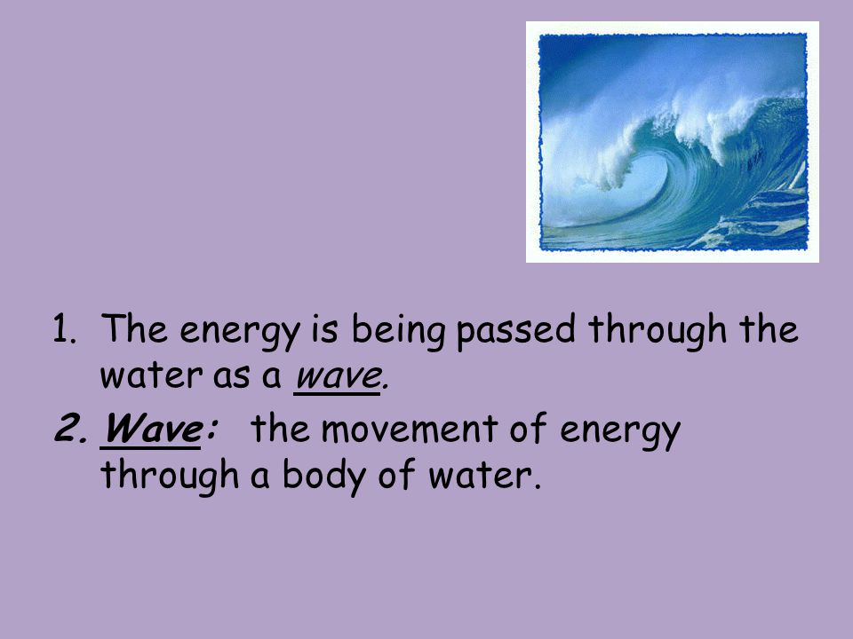 1.The energy is being passed through the water as a wave.