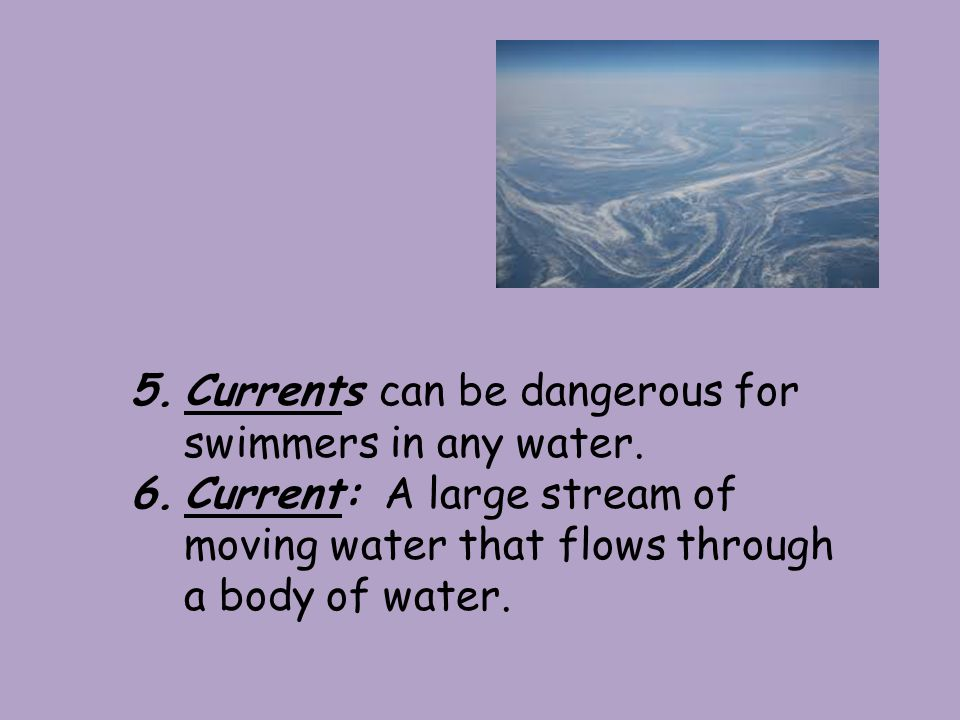 5.Currents can be dangerous for swimmers in any water.