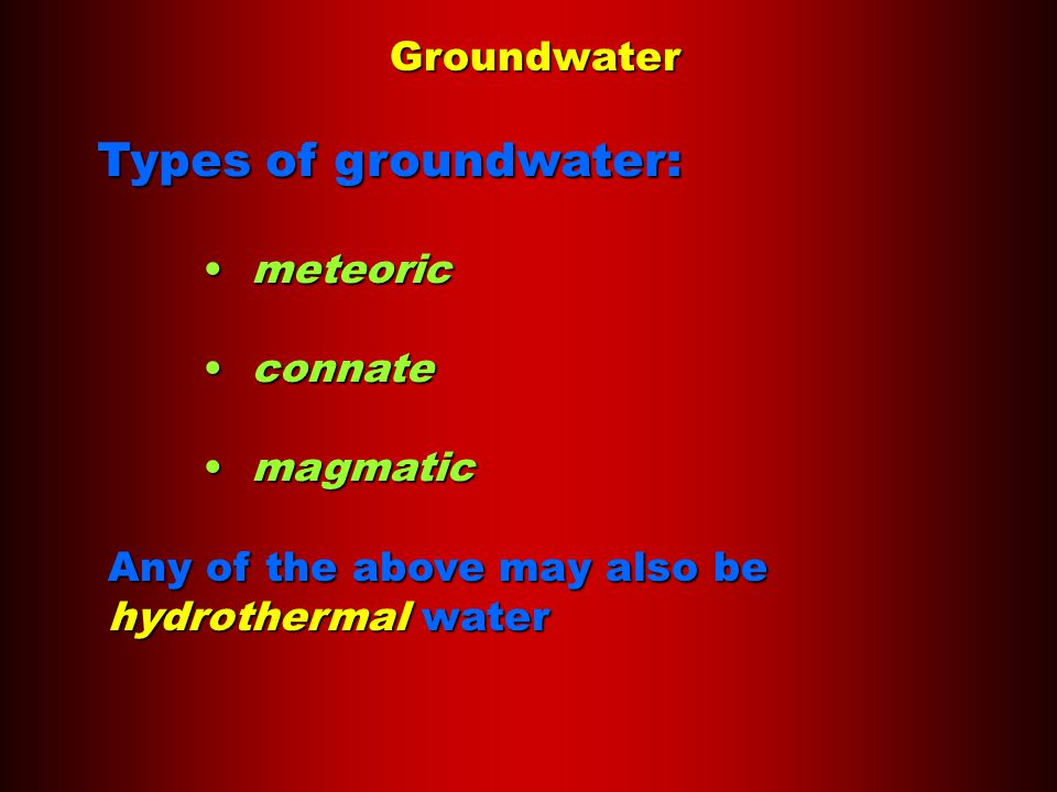 Groundwater Types of groundwater: meteoric meteoric connate connate magmatic magmatic Any of the above may also be hydrothermal water