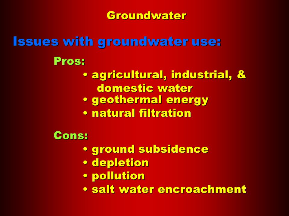 Groundwater Issues with groundwater use: Pros: agricultural, industrial, & agricultural, industrial, & domestic water geothermal energy geothermal energy natural filtration natural filtration Cons: ground subsidence ground subsidence depletion depletion pollution pollution salt water encroachment salt water encroachment