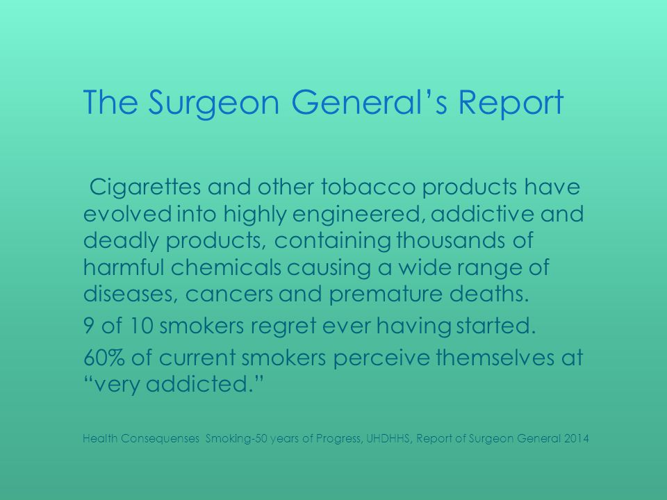 The Surgeon Generals Report Cigarettes and other tobacco products have evolved into highly engineered, addictive and deadly products, containing thousands of harmful chemicals causing a wide range of diseases, cancers and premature deaths.