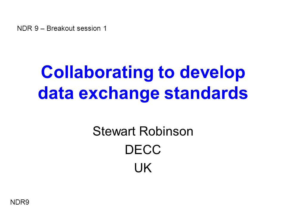 Collaborating to develop data exchange standards Stewart Robinson DECC UK NDR9 NDR 9 – Breakout session 1