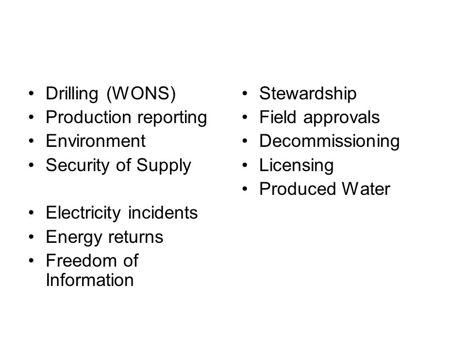 Drilling (WONS) Production reporting Environment Security of Supply Electricity incidents Energy returns Freedom of Information Stewardship Field approvals Decommissioning Licensing Produced Water