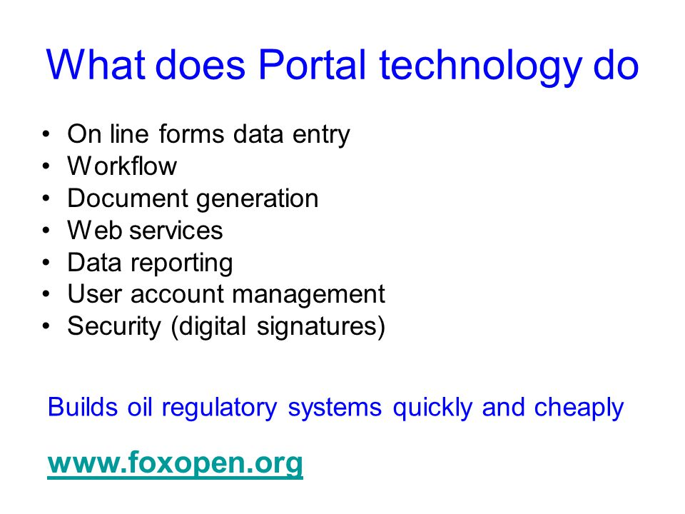 What does Portal technology do On line forms data entry Workflow Document generation Web services Data reporting User account management Security (digital signatures) www.foxopen.org Builds oil regulatory systems quickly and cheaply