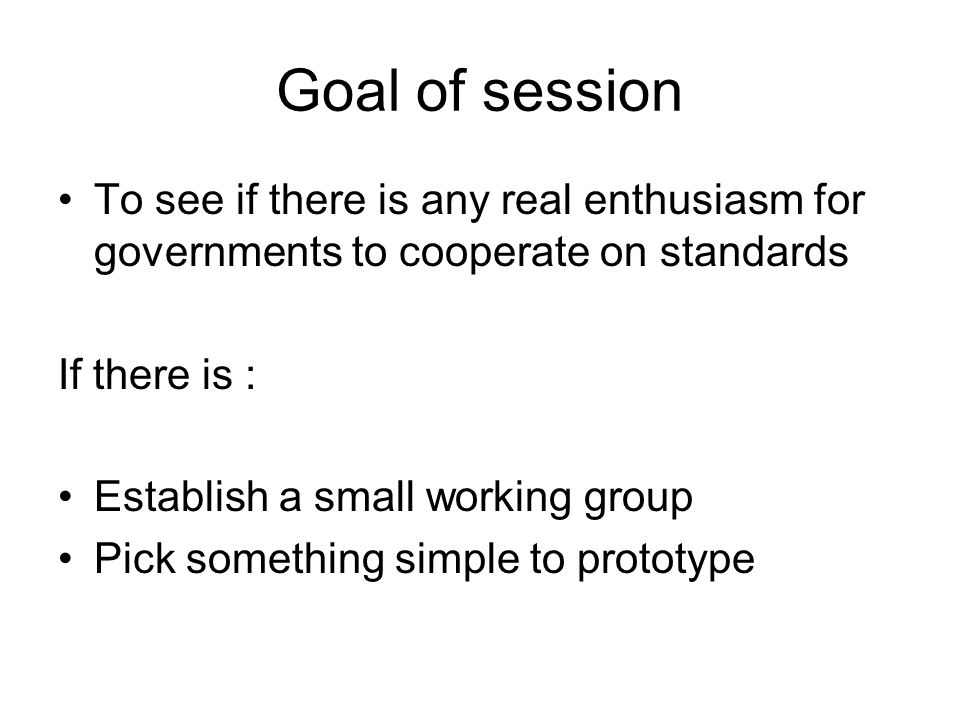 Goal of session To see if there is any real enthusiasm for governments to cooperate on standards If there is : Establish a small working group Pick something simple to prototype