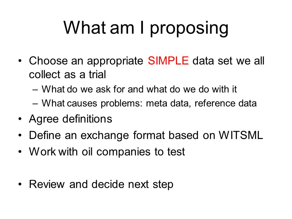 What am I proposing Choose an appropriate SIMPLE data set we all collect as a trial –What do we ask for and what do we do with it –What causes problems: meta data, reference data Agree definitions Define an exchange format based on WITSML Work with oil companies to test Review and decide next step