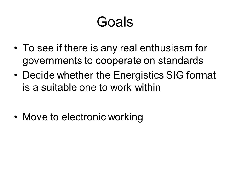 Goals To see if there is any real enthusiasm for governments to cooperate on standards Decide whether the Energistics SIG format is a suitable one to work within Move to electronic working