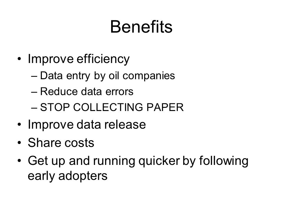 Benefits Improve efficiency –Data entry by oil companies –Reduce data errors –STOP COLLECTING PAPER Improve data release Share costs Get up and running quicker by following early adopters