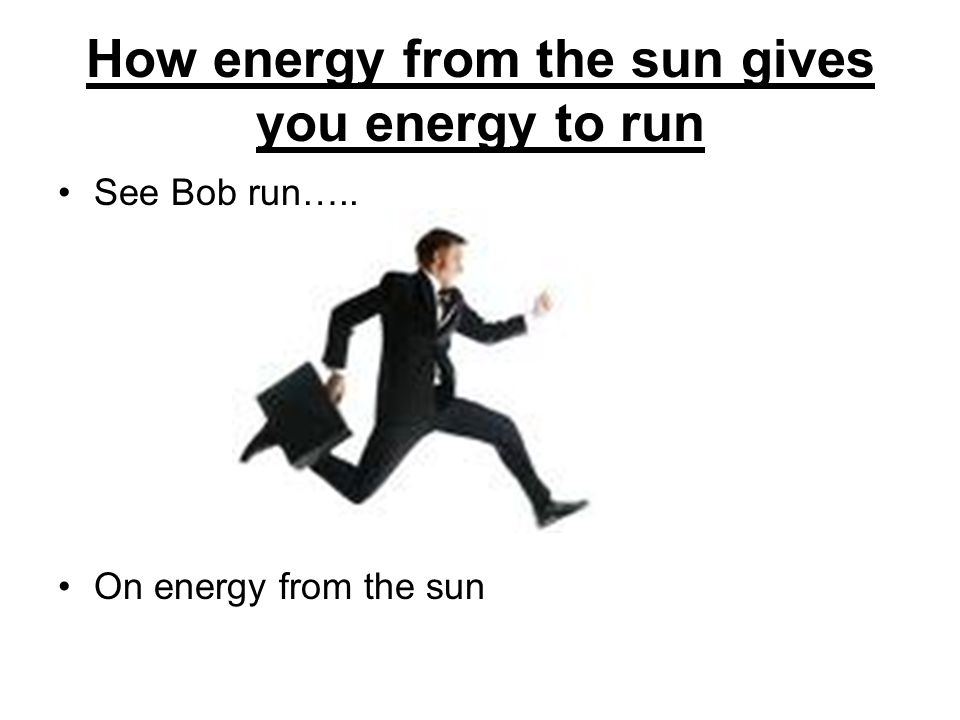 How energy from the sun gives you energy to run See Bob run….. On energy from the sun