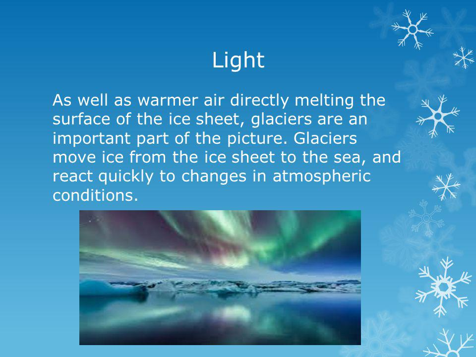 Light As well as warmer air directly melting the surface of the ice sheet, glaciers are an important part of the picture.