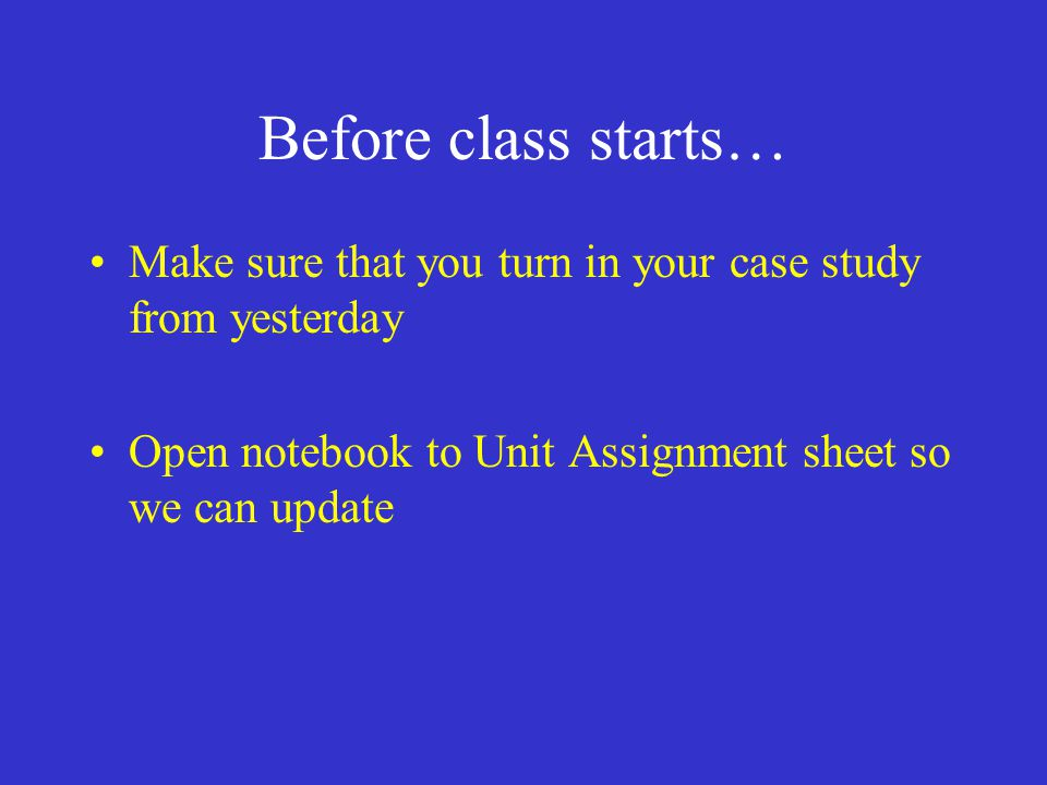 Before class starts… Make sure that you turn in your case study from yesterday Open notebook to Unit Assignment sheet so we can update