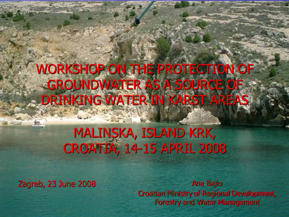 WORKSHOP ON THE PROTECTION OF GROUNDWATER AS A SOURCE OF DRINKING WATER IN KARST AREAS MALINSKA, ISLAND KRK, CROATIA, 14-15 APRIL 2008 Zagreb, 23 June 2008 Ana Bajlo Croatian Ministry of Regional Development, Forestry and Water Management