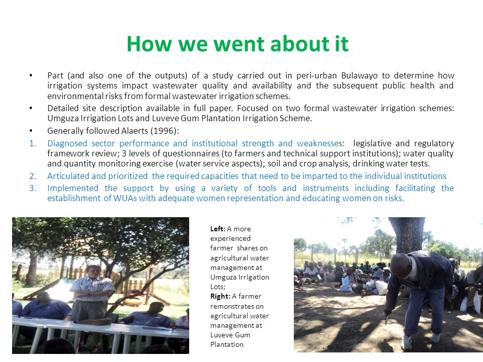 How we went about it Part (and also one of the outputs) of a study carried out in peri-urban Bulawayo to determine how irrigation systems impact wastewater quality and availability and the subsequent public health and environmental risks from formal wastewater irrigation schemes.