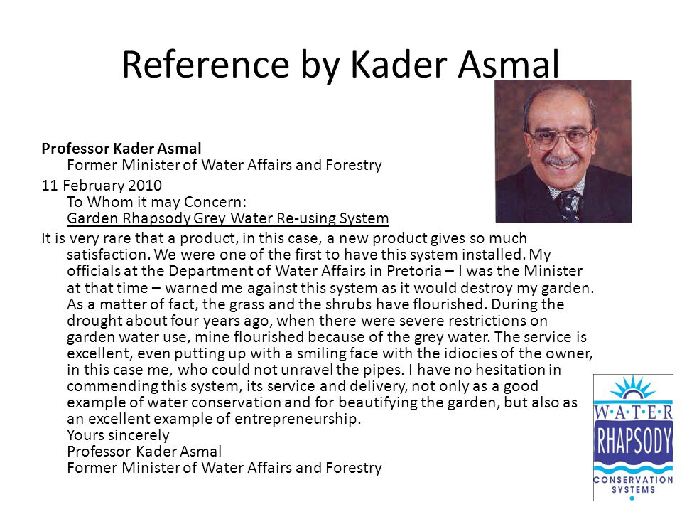 Reference by Kader Asmal Professor Kader Asmal Former Minister of Water Affairs and Forestry 11 February 2010 To Whom it may Concern: Garden Rhapsody Grey Water Re-using System It is very rare that a product, in this case, a new product gives so much satisfaction.