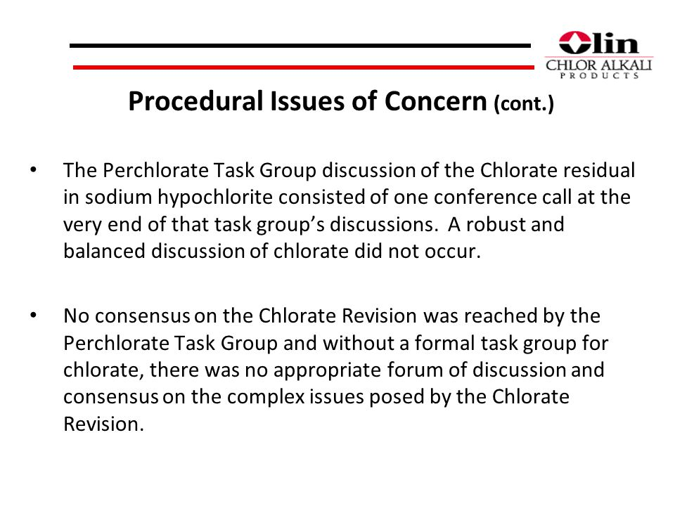 Procedural Issues of Concern (cont.) The Perchlorate Task Group discussion of the Chlorate residual in sodium hypochlorite consisted of one conference call at the very end of that task groups discussions.