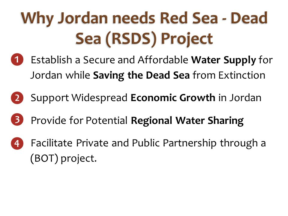 Establish a Secure and Affordable Water Supply for Jordan while Saving the Dead Sea from Extinction Support Widespread Economic Growth in Jordan Provide for Potential Regional Water Sharing Facilitate Private and Public Partnership through a (BOT) project.