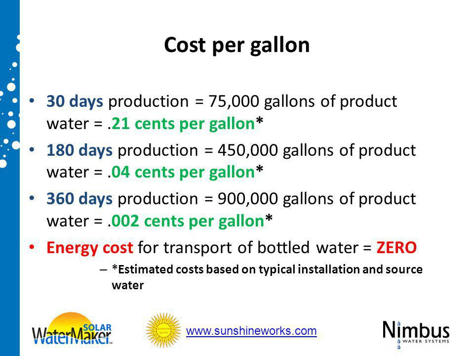 Cost per gallon 30 days production = 75,000 gallons of product water =.21 cents per gallon* 180 days production = 450,000 gallons of product water =.04 cents per gallon* 360 days production = 900,000 gallons of product water =.002 cents per gallon* Energy cost for transport of bottled water = ZERO – *Estimated costs based on typical installation and source water